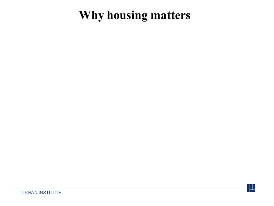 URBAN INSTITUTE Why housing matters