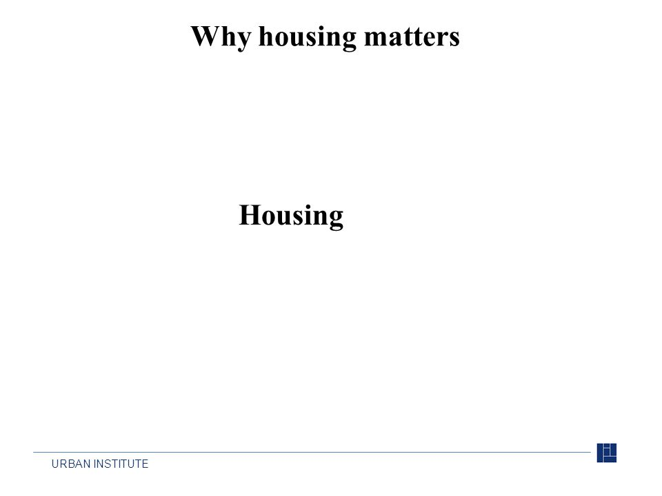 URBAN INSTITUTE Why housing matters Housing
