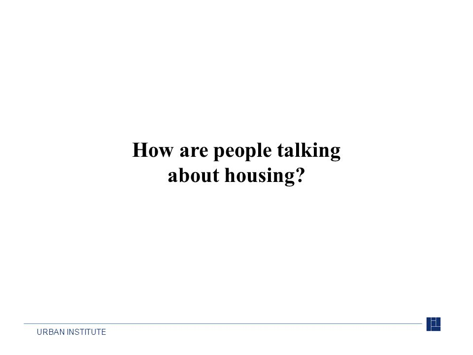 URBAN INSTITUTE How are people talking about housing?
