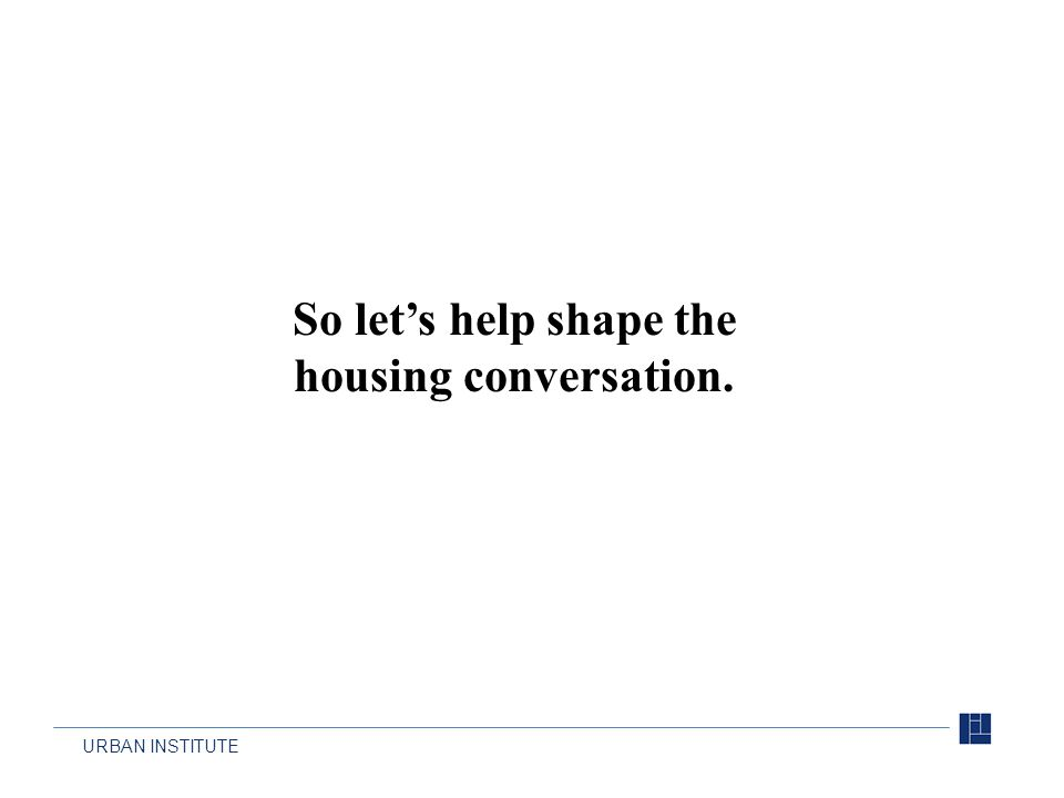 URBAN INSTITUTE So let's help shape the housing conversation.