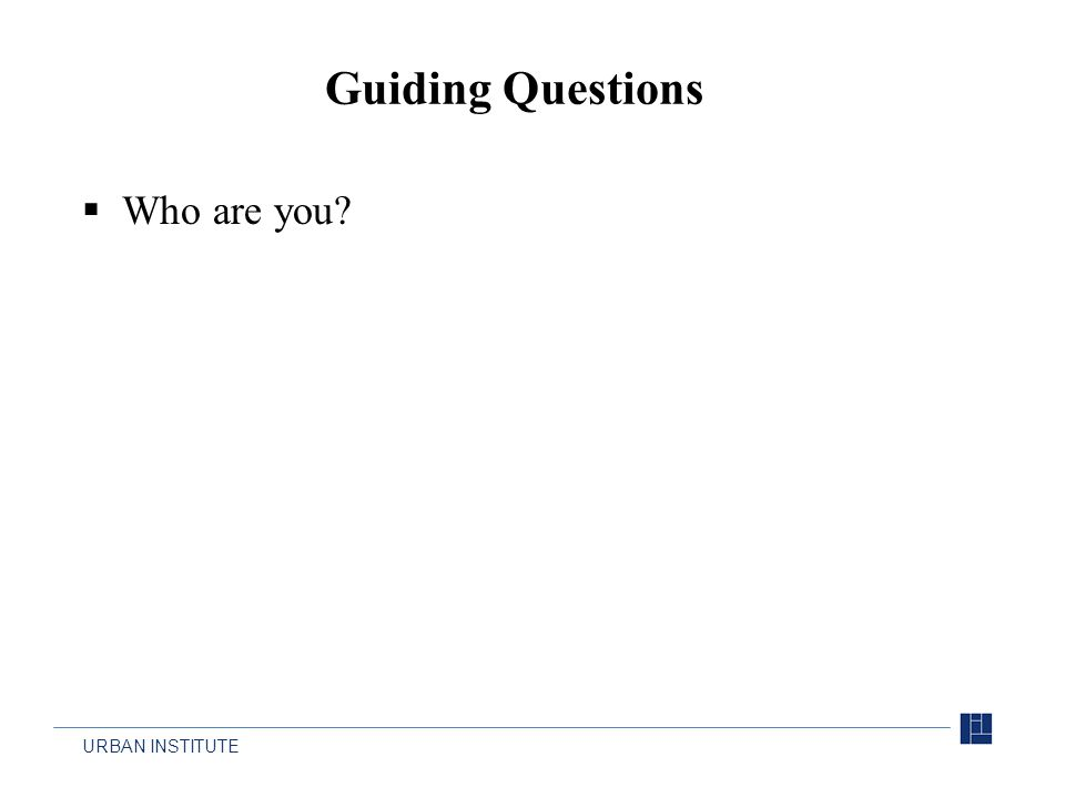URBAN INSTITUTE  Who are you? Guiding Questions