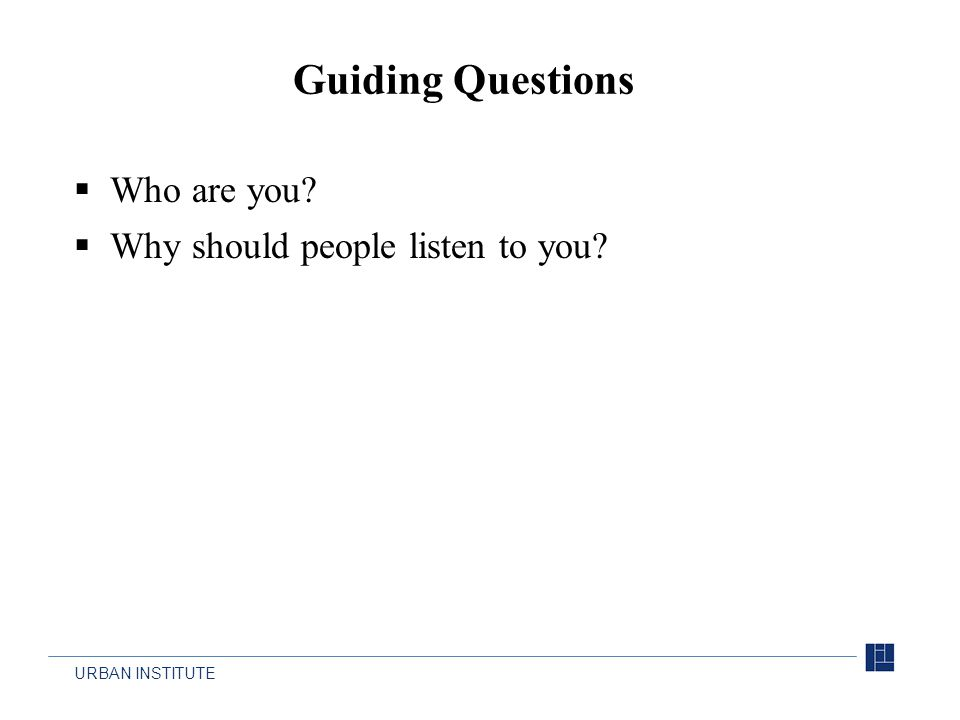 URBAN INSTITUTE  Who are you?  Why should people listen to you? Guiding Questions