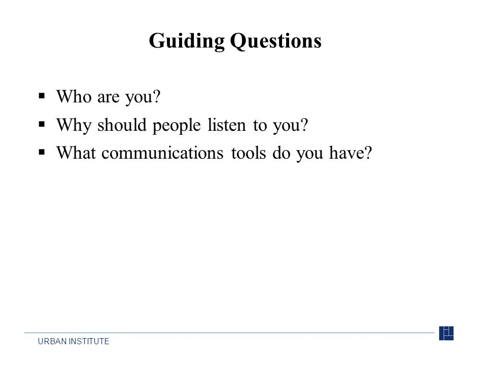 URBAN INSTITUTE  Who are you?  Why should people listen to you?  What communications tools do you have? Guiding Questions