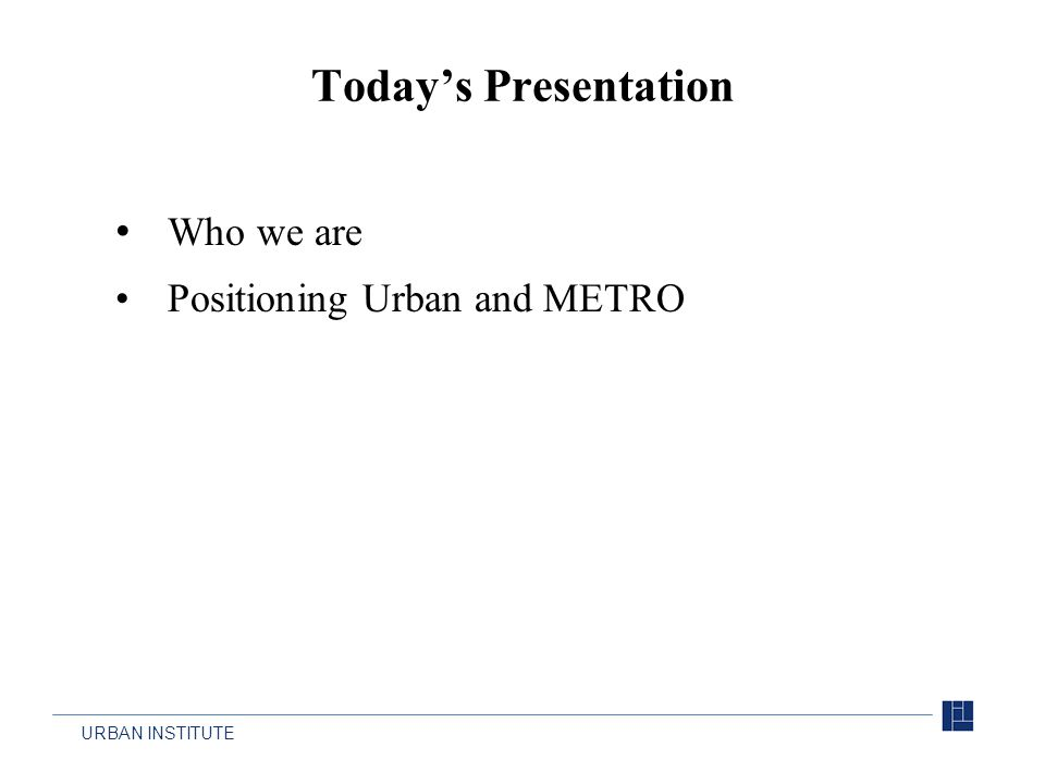 URBAN INSTITUTE Who we are Positioning Urban and METRO Today's Presentation