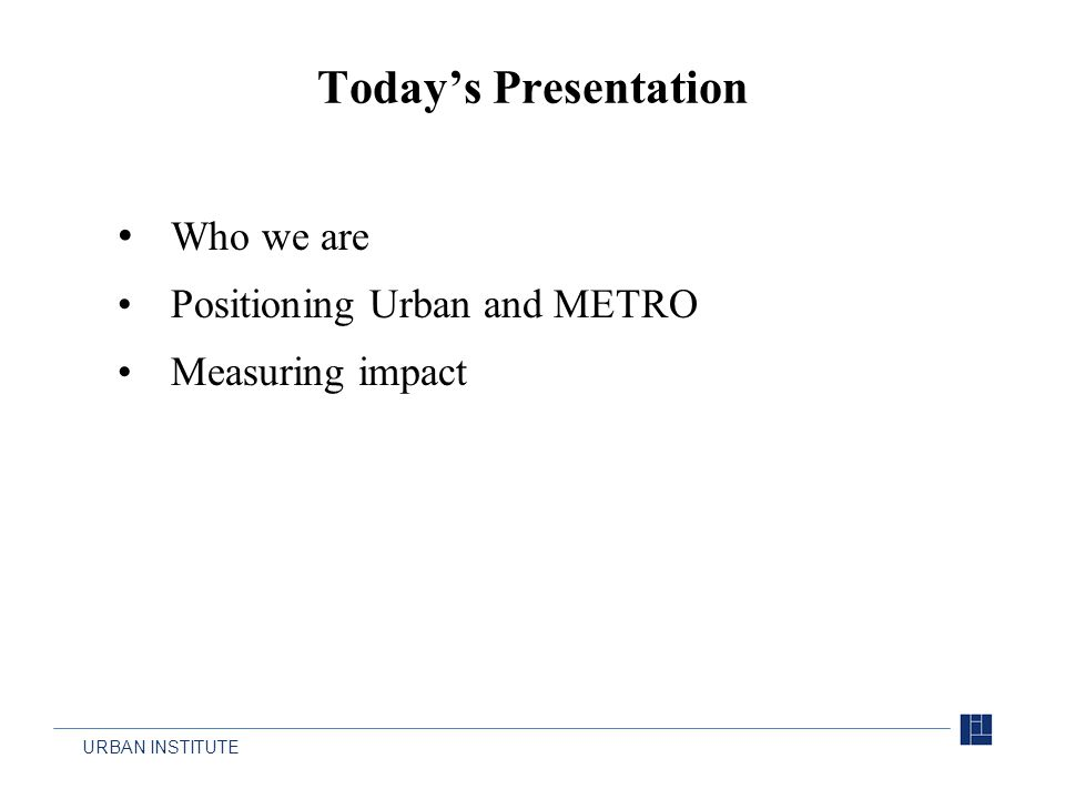 URBAN INSTITUTE Who we are Positioning Urban and METRO Measuring impact Today's Presentation
