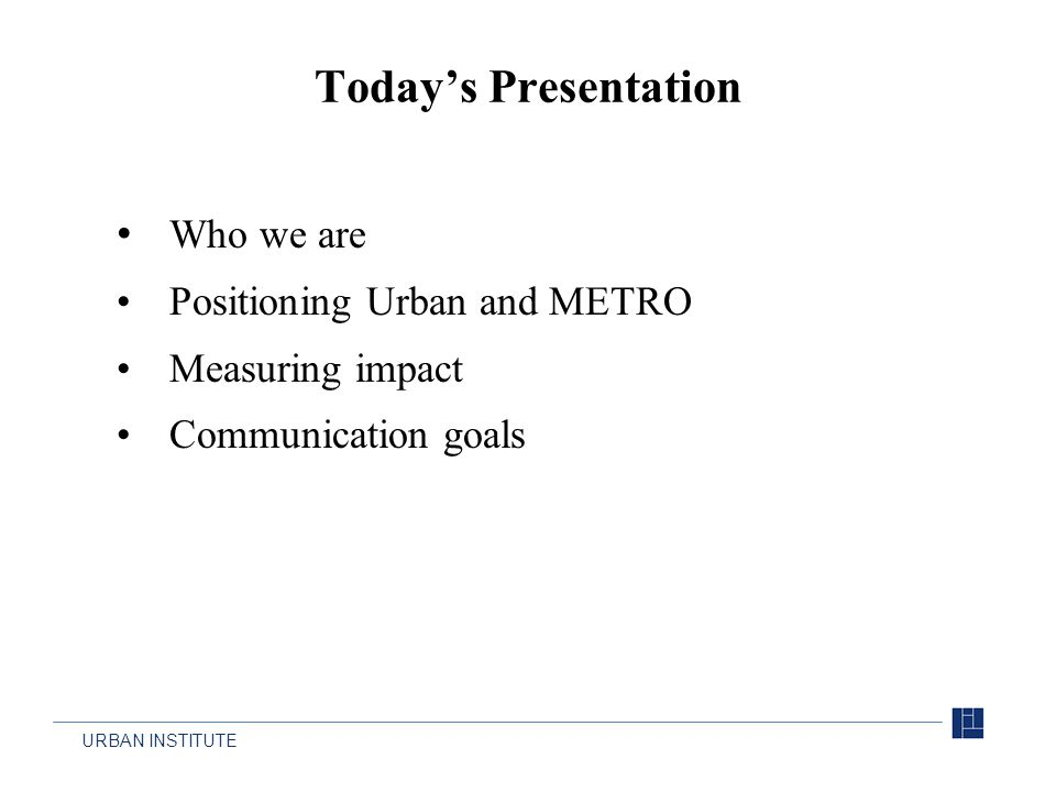 URBAN INSTITUTE Who we are Positioning Urban and METRO Measuring impact Communication goals Today's Presentation