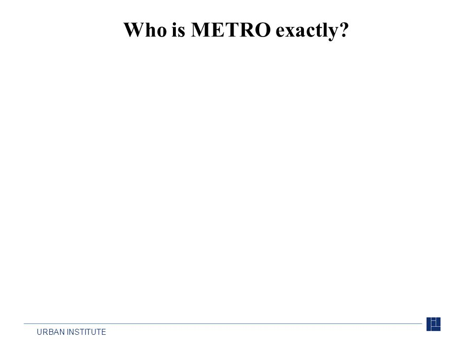 URBAN INSTITUTE Who is METRO exactly?