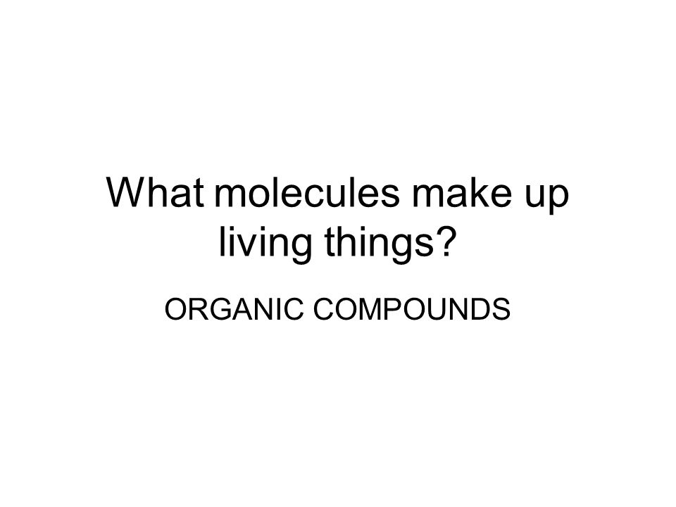 What molecules make up living things? ORGANIC COMPOUNDS