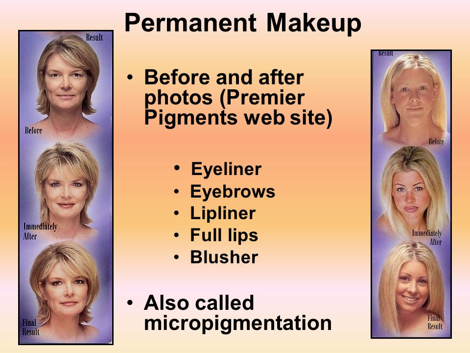 23 Permanent Makeup Before and after photos (Premier Pigments web site) Eyeliner Eyebrows Lipliner Full lips Blusher Also called micropigmentation