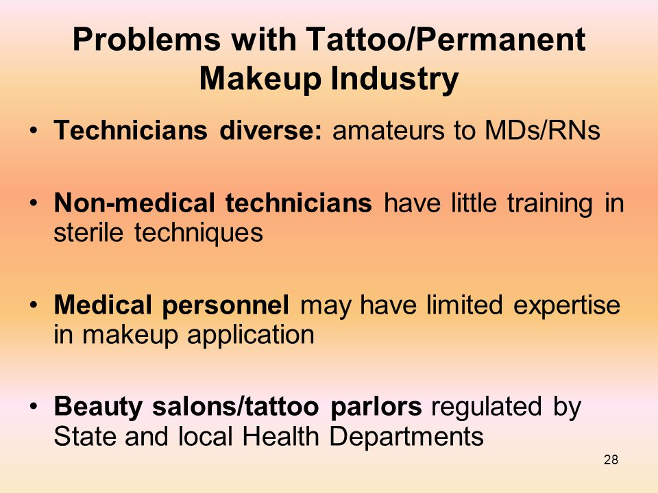 28 Problems with Tattoo/Permanent Makeup Industry Technicians diverse: amateurs to MDs/RNs Non-medical technicians have little training in sterile tec