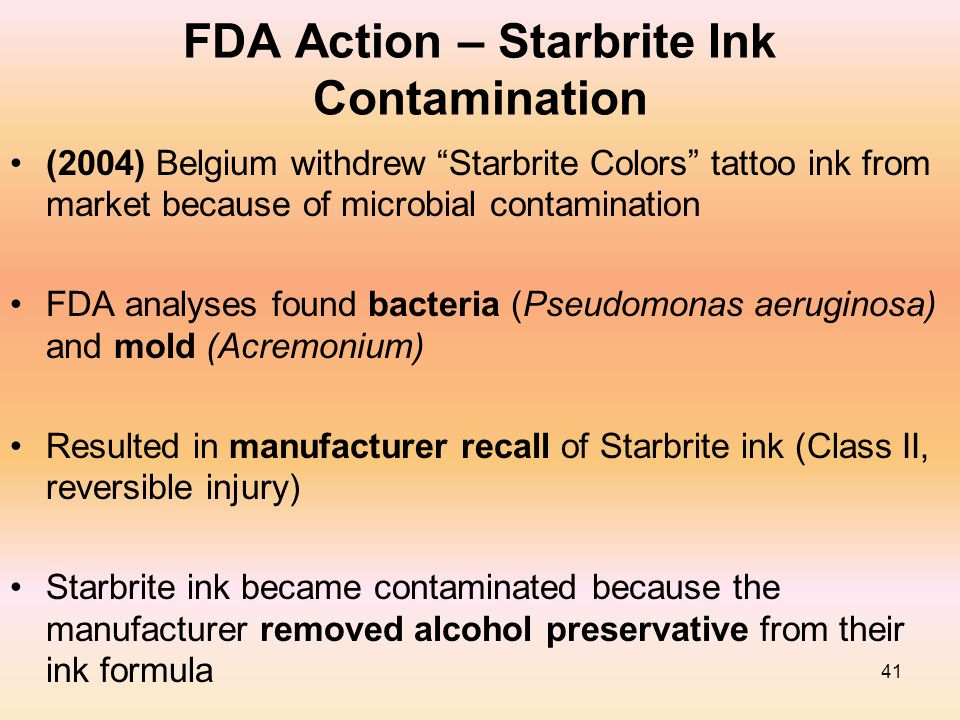 "41 FDA Action – Starbrite Ink Contamination (2004) Belgium withdrew ""Starbrite Colors"" tattoo ink from market because of microbial contamination FDA a"