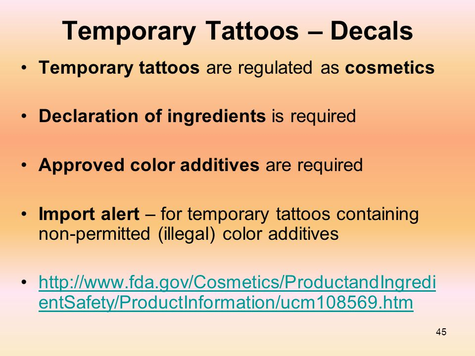 45 Temporary Tattoos – Decals Temporary tattoos are regulated as cosmetics Declaration of ingredients is required Approved color additives are require
