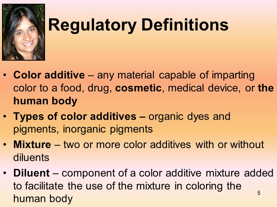 5 Regulatory Definitions Color additive – any material capable of imparting color to a food, drug, cosmetic, medical device, or the human body Types o