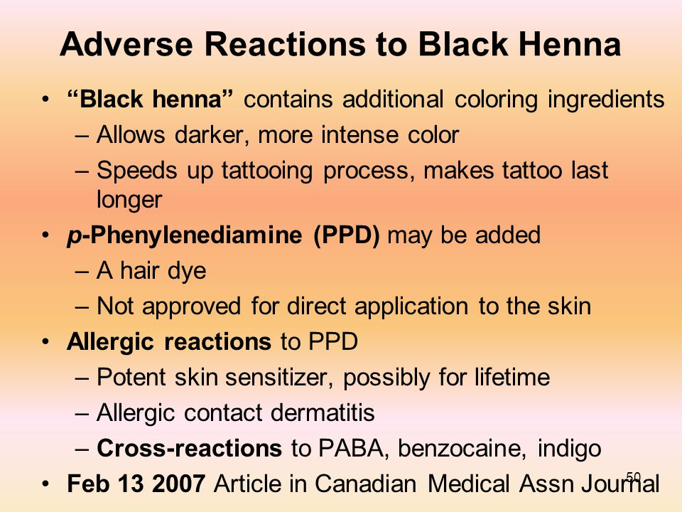 "50 Adverse Reactions to Black Henna ""Black henna"" contains additional coloring ingredients –Allows darker, more intense color –Speeds up tattooing pro"
