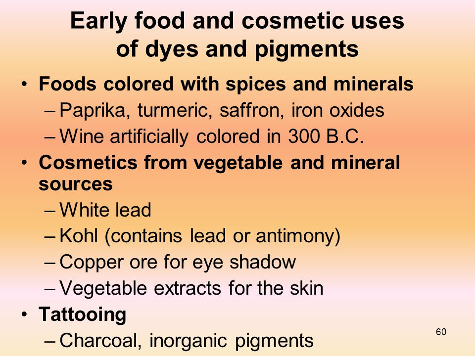 60 Early food and cosmetic uses of dyes and pigments Foods colored with spices and minerals –Paprika, turmeric, saffron, iron oxides –Wine artificiall