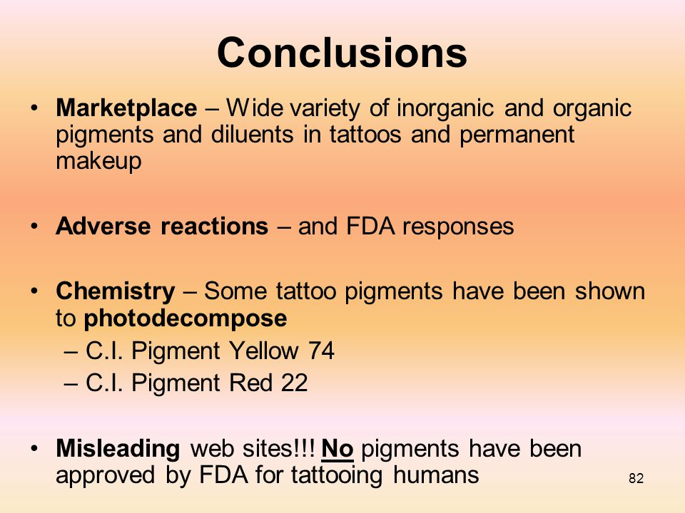 82 Conclusions Marketplace – Wide variety of inorganic and organic pigments and diluents in tattoos and permanent makeup Adverse reactions – and FDA r