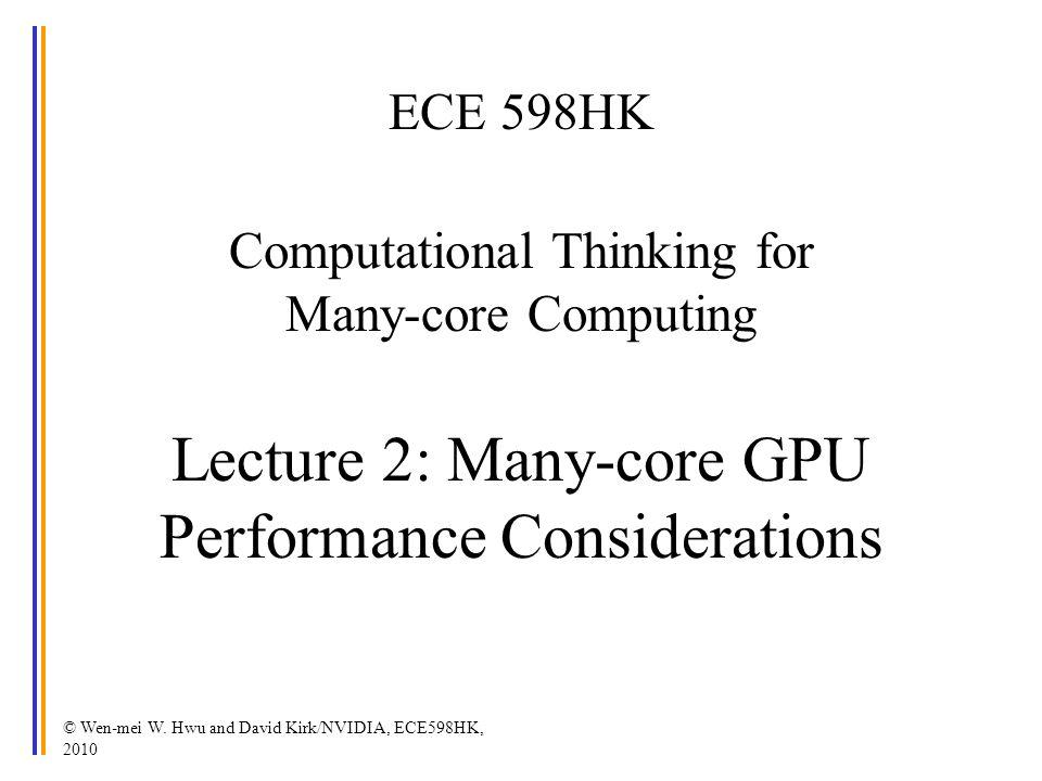© Wen-mei W. Hwu and David Kirk/NVIDIA, ECE598HK, 2010 ECE 598HK Computational Thinking for Many-core Computing Lecture 2: Many-core GPU Performance C