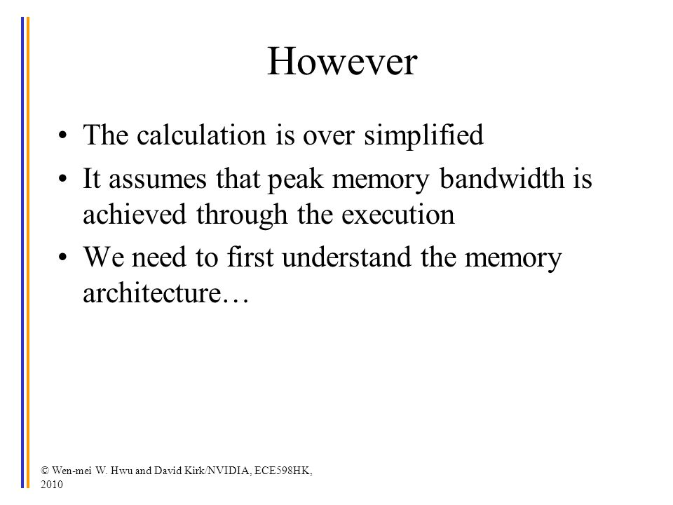 However The calculation is over simplified It assumes that peak memory bandwidth is achieved through the execution We need to first understand the memory architecture… © Wen-mei W.
