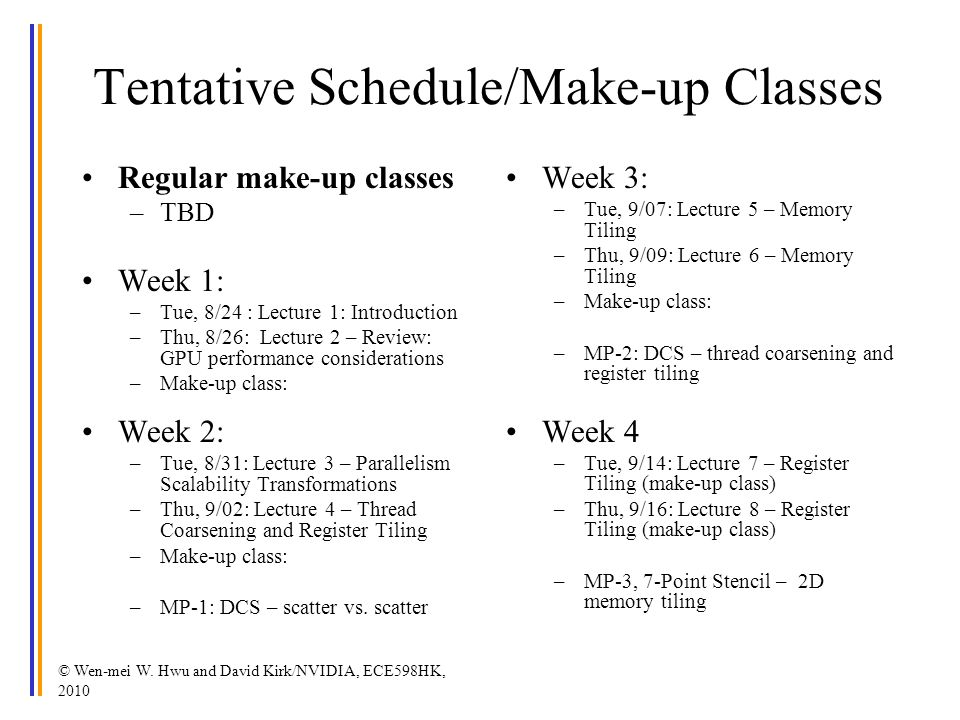 © Wen-mei W. Hwu and David Kirk/NVIDIA, ECE598HK, 2010 Tentative Schedule/Make-up Classes Regular make-up classes –TBD Week 1: –Tue, 8/24 : Lecture 1: