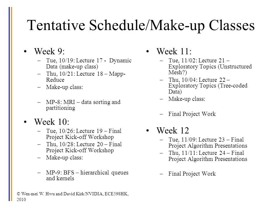 © Wen-mei W. Hwu and David Kirk/NVIDIA, ECE598HK, 2010 Tentative Schedule/Make-up Classes Week 9: –Tue, 10/19: Lecture 17 - Dynamic Data (make-up clas
