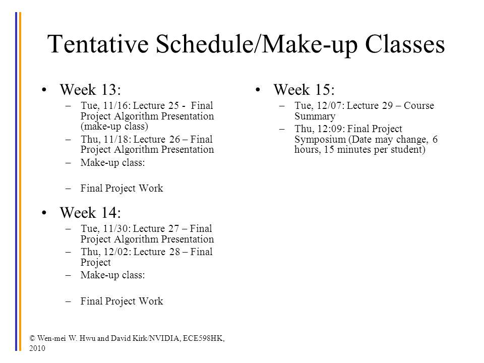 © Wen-mei W. Hwu and David Kirk/NVIDIA, ECE598HK, 2010 Tentative Schedule/Make-up Classes Week 13: –Tue, 11/16: Lecture 25 - Final Project Algorithm P