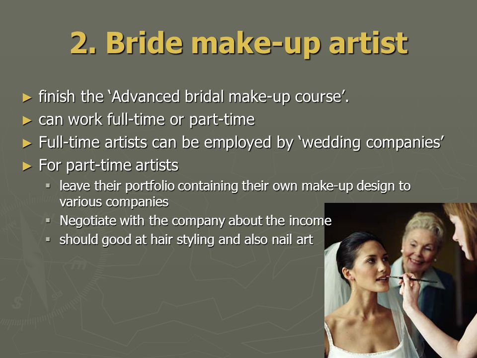 2. Bride make-up artist ► finish the 'Advanced bridal make-up course'. ► can work full-time or part-time ► Full-time artists can be employed by 'weddi
