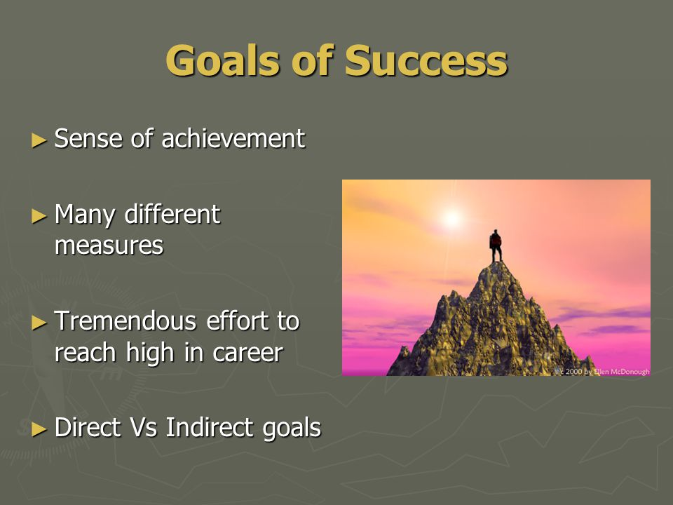 Goals of Success ► Sense of achievement ► Many different measures ► Tremendous effort to reach high in career ► Direct Vs Indirect goals