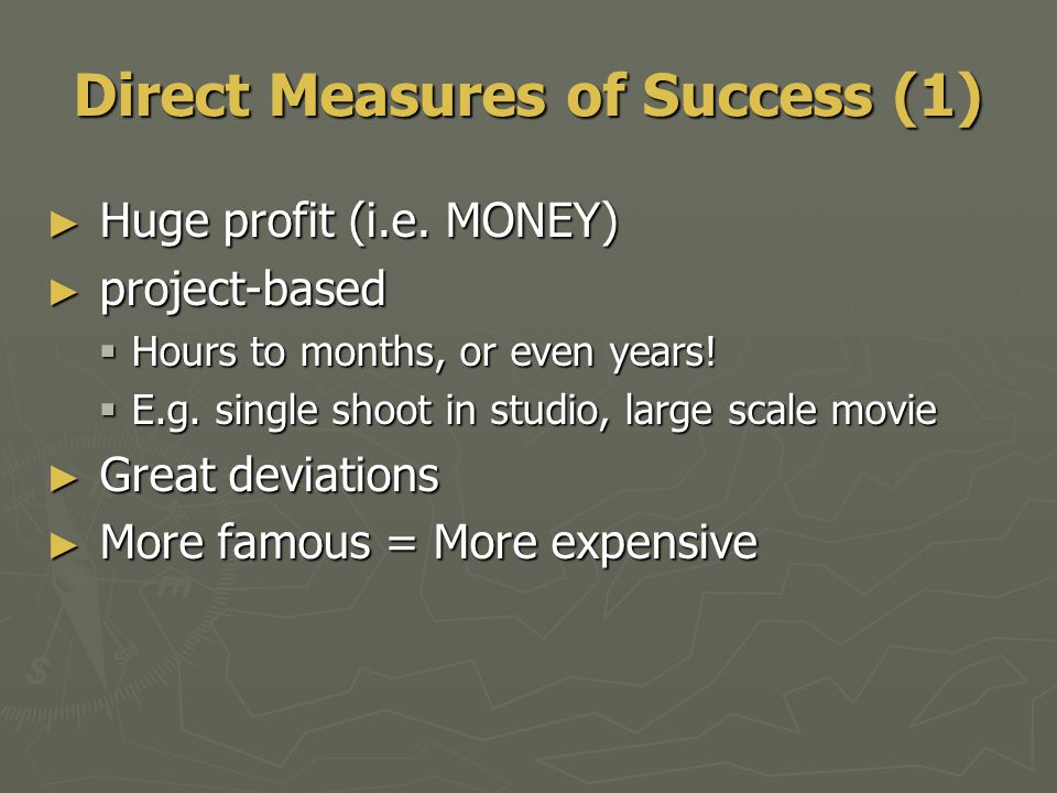 Direct Measures of Success (1) ► Huge profit (i.e. MONEY) ► project-based  Hours to months, or even years!  E.g. single shoot in studio, large scale