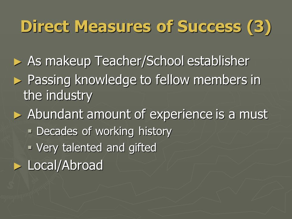 ► As makeup Teacher/School establisher ► Passing knowledge to fellow members in the industry ► Abundant amount of experience is a must  Decades of working history  Very talented and gifted ► Local/Abroad Direct Measures of Success (3)