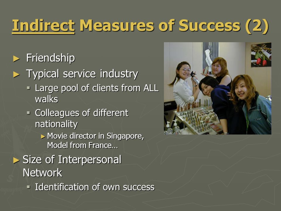 Indirect Measures of Success (2) ► Friendship ► Typical service industry  Large pool of clients from ALL walks  Colleagues of different nationality ► Movie director in Singapore, Model from France… ► Size of Interpersonal Network  Identification of own success