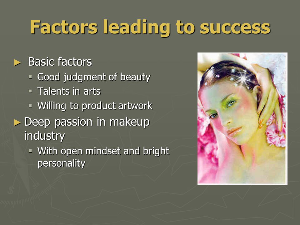 Factors leading to success ► Basic factors  Good judgment of beauty  Talents in arts  Willing to product artwork ► Deep passion in makeup industry  With open mindset and bright personality
