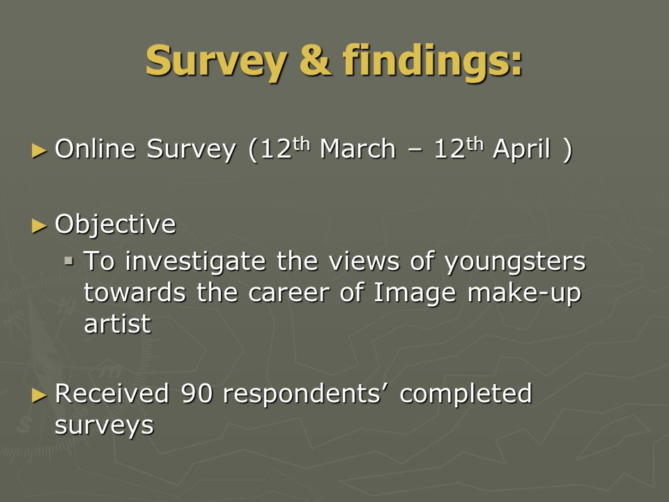 ► Online Survey (12 th March – 12 th April ) ► Objective  To investigate the views of youngsters towards the career of Image make-up artist ► Received 90 respondents' completed surveys Survey & findings: