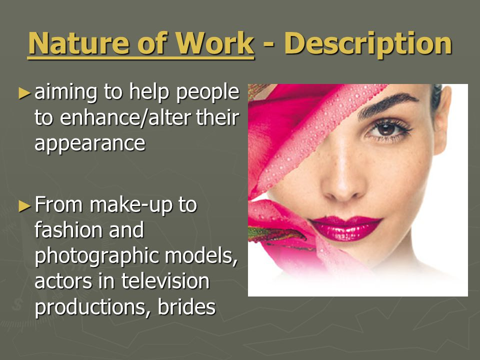 Nature of Work - Description ► aiming to help people to enhance/alter their appearance ► From make-up to fashion and photographic models, actors in television productions, brides