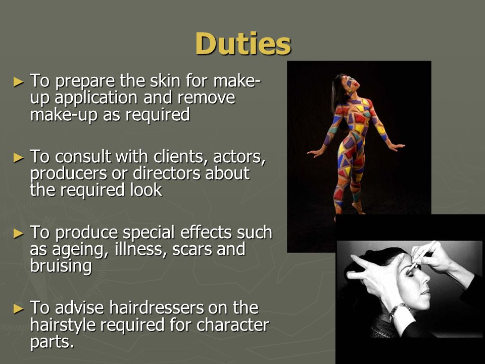 Duties ► To prepare the skin for make- up application and remove make-up as required ► To consult with clients, actors, producers or directors about the required look ► To produce special effects such as ageing, illness, scars and bruising ► To advise hairdressers on the hairstyle required for character parts.