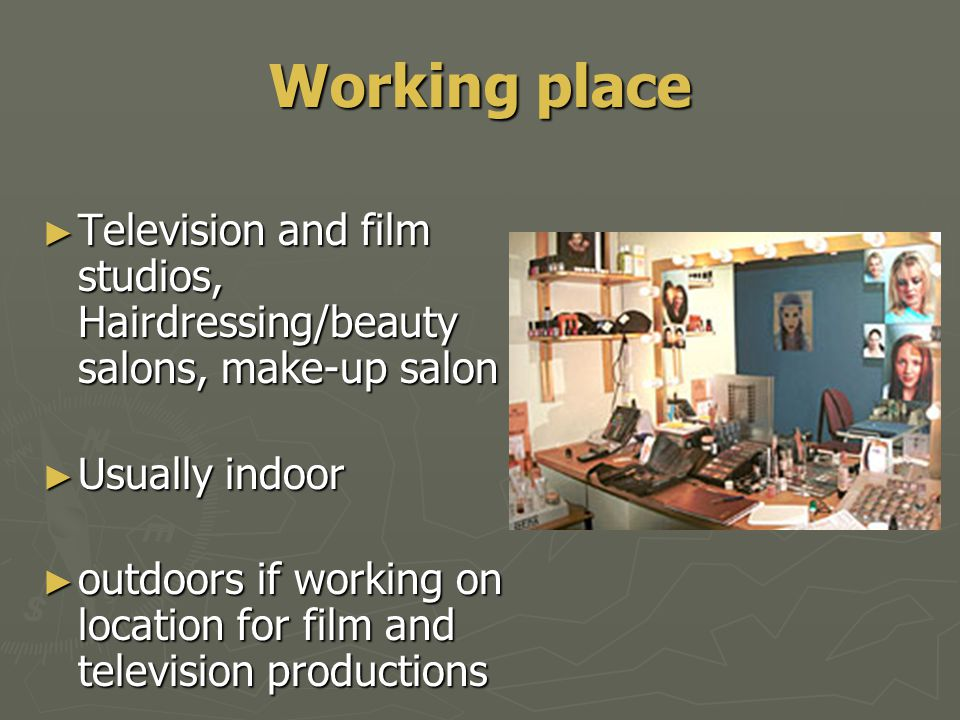 Working place ► Television and film studios, Hairdressing/beauty salons, make-up salon ► Usually indoor ► outdoors if working on location for film and