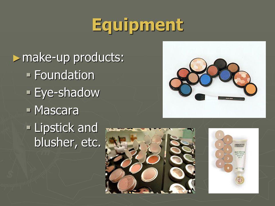Equipment ► make-up products:  Foundation  Eye-shadow  Mascara  Lipstick and blusher, etc.