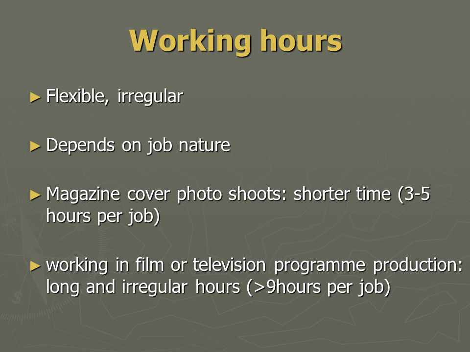 Working hours ► Flexible, irregular ► Depends on job nature ► Magazine cover photo shoots: shorter time (3-5 hours per job) ► working in film or television programme production: long and irregular hours (>9hours per job)