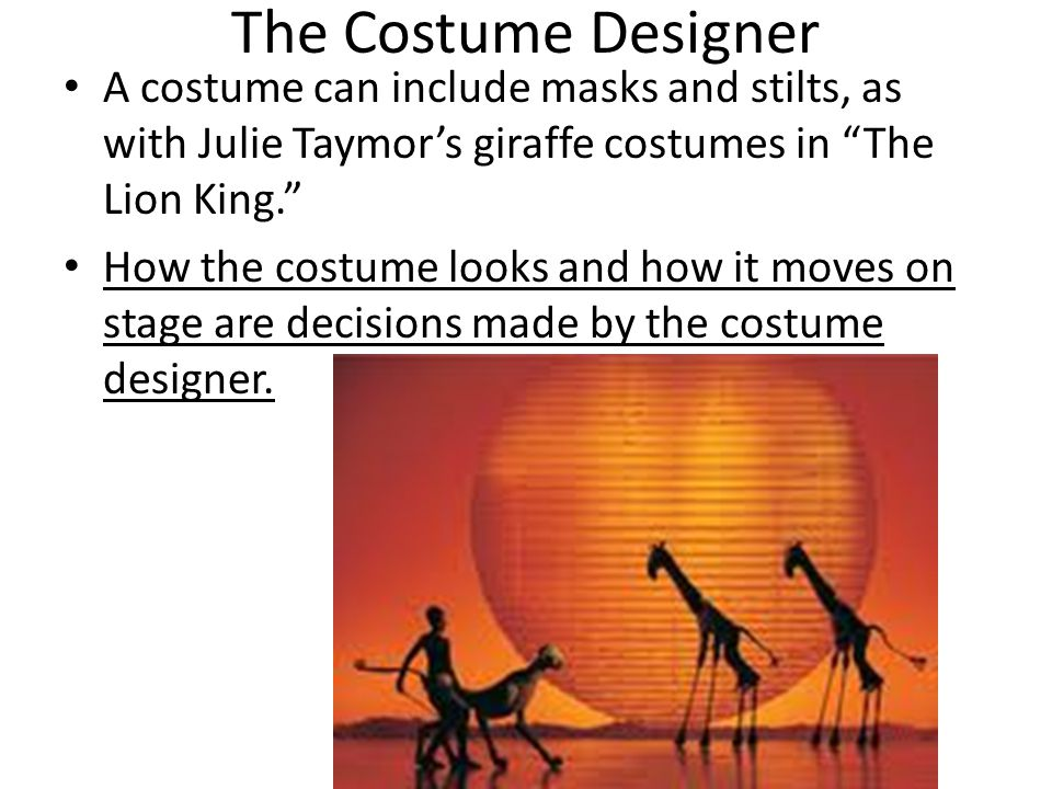 The Costume Designer A costume can include masks and stilts, as with Julie Taymor's giraffe costumes in The Lion King. How the costume looks and how it moves on stage are decisions made by the costume designer.