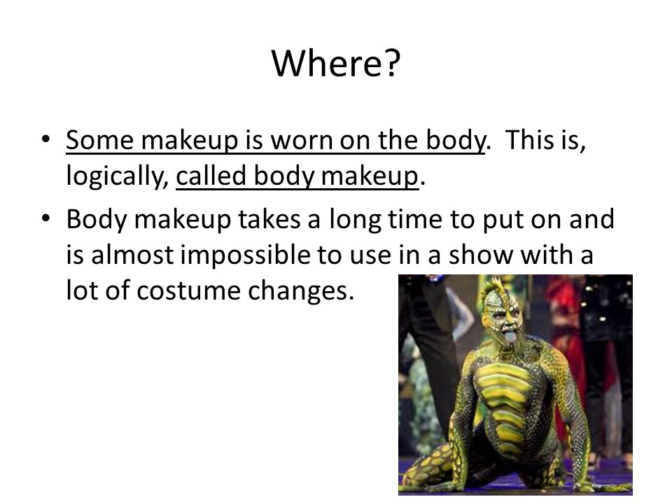 Where. Some makeup is worn on the body. This is, logically, called body makeup.