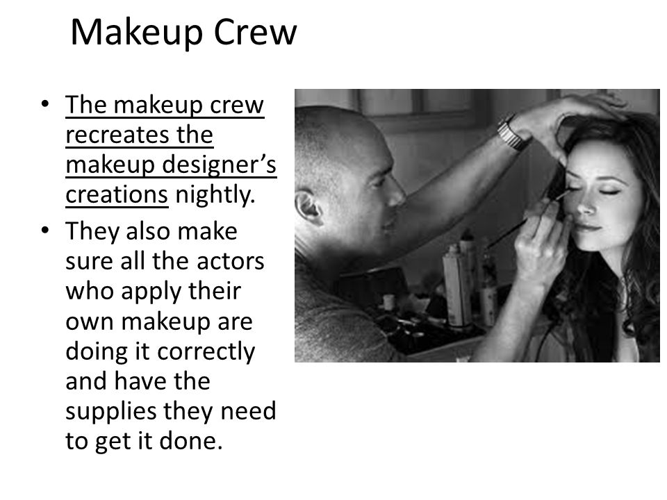 Makeup Crew The makeup crew recreates the makeup designer's creations nightly. They also make sure all the actors who apply their own makeup are doing