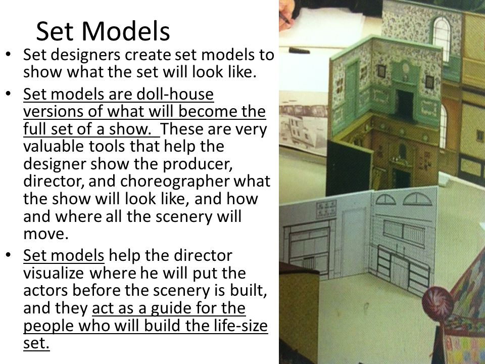 Set Models Set designers create set models to show what the set will look like.