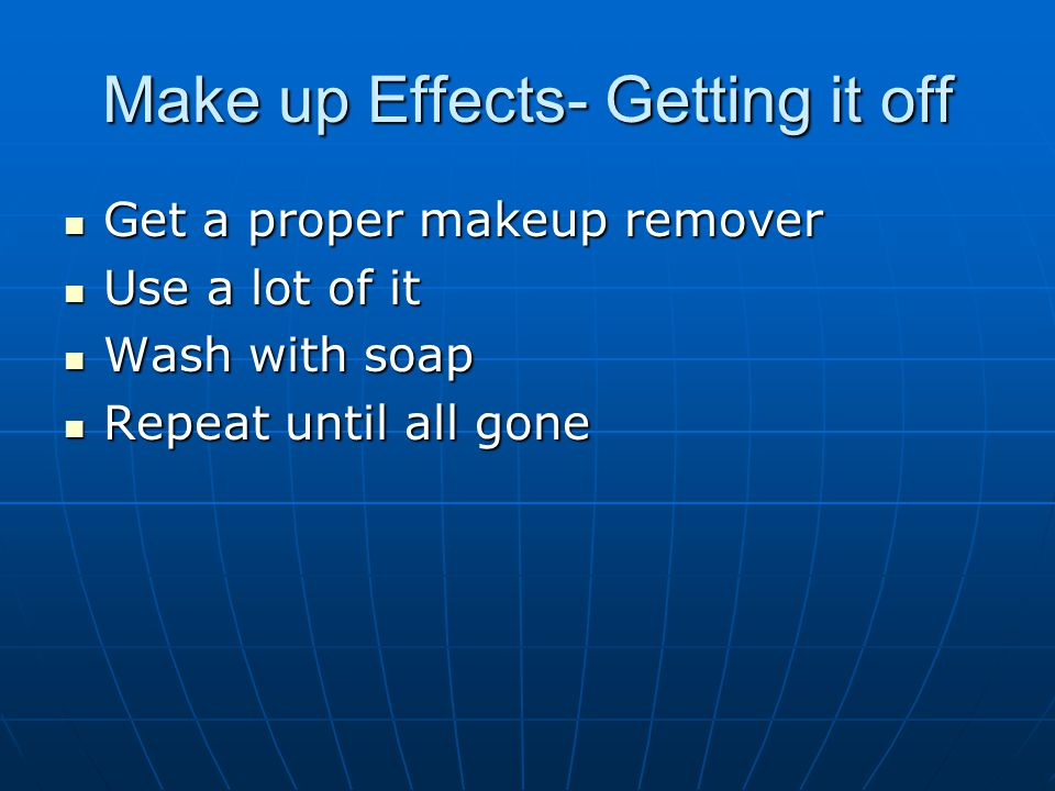 Make up Effects- Getting it off Get a proper makeup remover Get a proper makeup remover Use a lot of it Use a lot of it Wash with soap Wash with soap Repeat until all gone Repeat until all gone