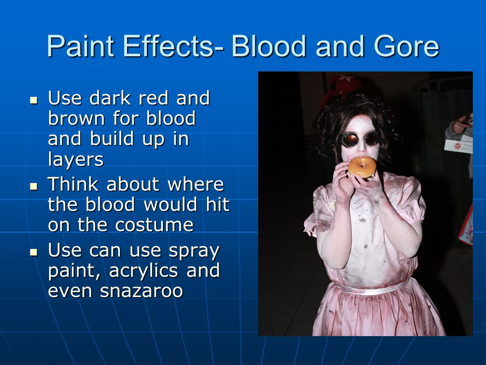Paint Effects- Blood and Gore Use dark red and brown for blood and build up in layers Use dark red and brown for blood and build up in layers Think about where the blood would hit on the costume Think about where the blood would hit on the costume Use can use spray paint, acrylics and even snazaroo Use can use spray paint, acrylics and even snazaroo