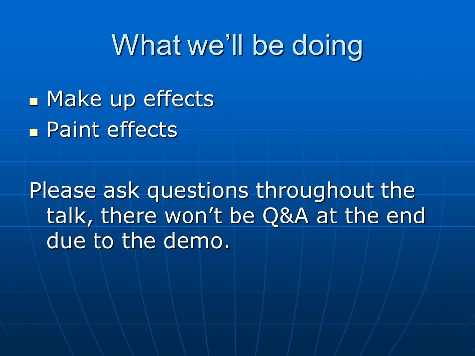 What we'll be doing Make up effects Make up effects Paint effects Paint effects Please ask questions throughout the talk, there won't be Q&A at the end due to the demo.