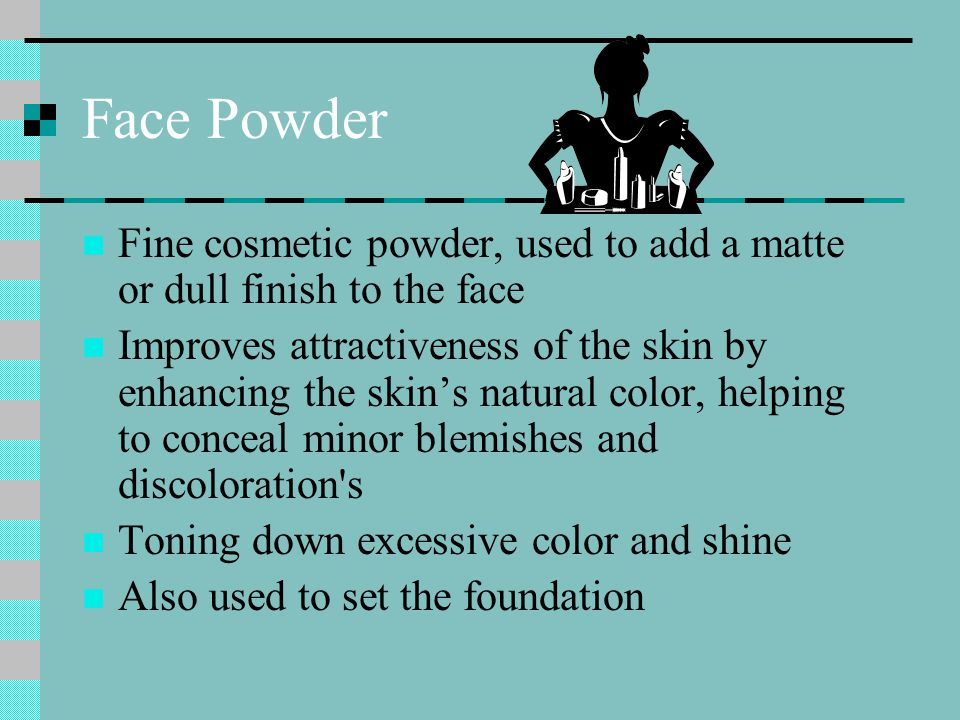 Face Powder Fine cosmetic powder, used to add a matte or dull finish to the face Improves attractiveness of the skin by enhancing the skin's natural color, helping to conceal minor blemishes and discoloration s Toning down excessive color and shine Also used to set the foundation