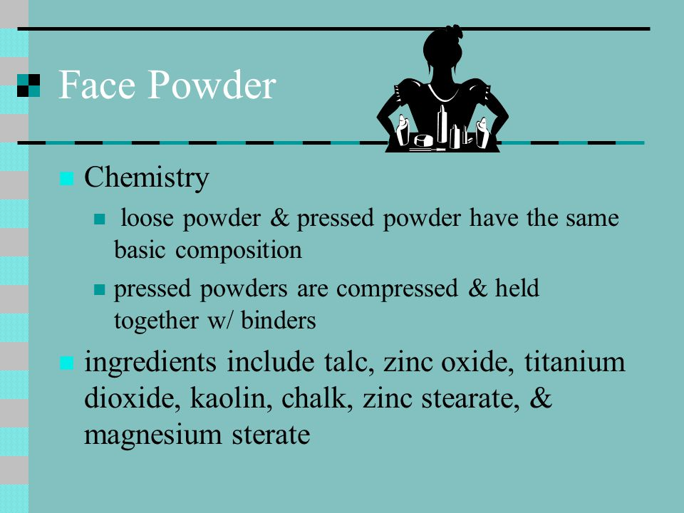 Face Powder Chemistry loose powder & pressed powder have the same basic composition pressed powders are compressed & held together w/ binders ingredients include talc, zinc oxide, titanium dioxide, kaolin, chalk, zinc stearate, & magnesium sterate