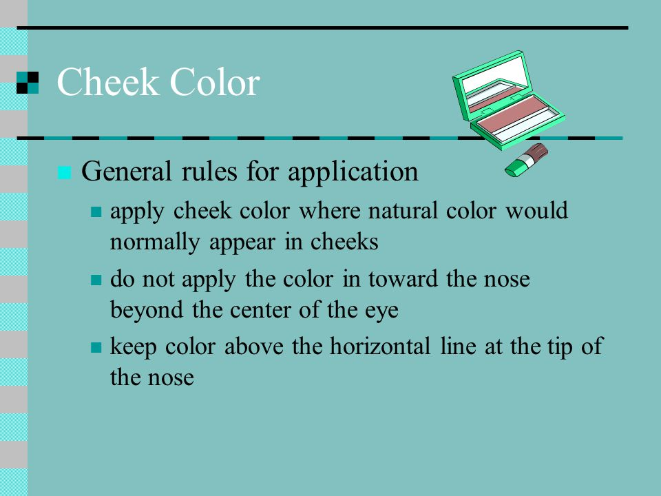 Cheek Color General rules for application apply cheek color where natural color would normally appear in cheeks do not apply the color in toward the nose beyond the center of the eye keep color above the horizontal line at the tip of the nose