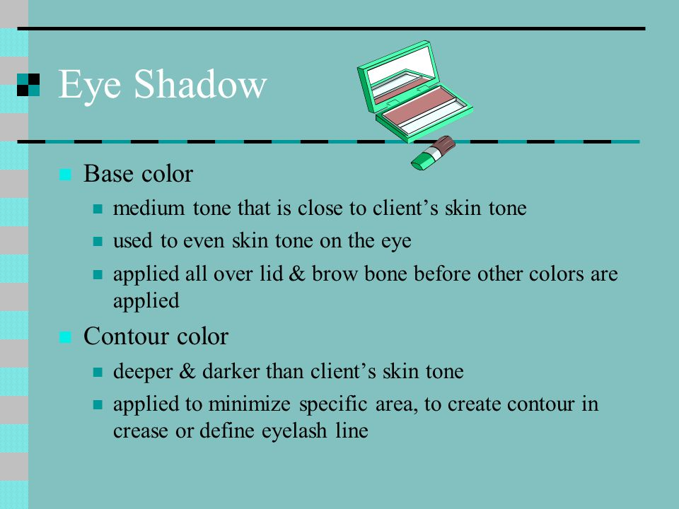 Eye Shadow Base color medium tone that is close to client's skin tone used to even skin tone on the eye applied all over lid & brow bone before other colors are applied Contour color deeper & darker than client's skin tone applied to minimize specific area, to create contour in crease or define eyelash line