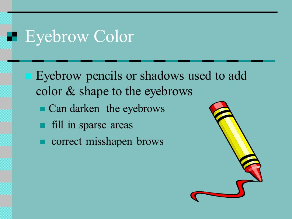 Eyebrow Color Eyebrow pencils or shadows used to add color & shape to the eyebrows Can darken the eyebrows fill in sparse areas correct misshapen brows
