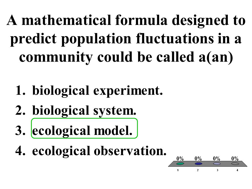 A mathematical formula designed to predict population fluctuations in a community could be called a(an) 1.biological experiment. 2.biological system.